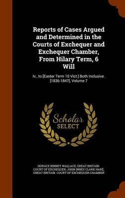 Reports of Cases Argued and Determined in the Courts of Exchequer and Exchequer Chamber, from Hilary Term, 6 Will by Horace Binney Wallace image
