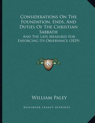 Considerations on the Foundation, Ends, and Duties of the Christian Sabbath: And the Late Measures for Enforcing Its Observance (1829) by William Paley