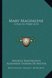 Mary Magdalene: A Play in Three Acts by Maurice Maeterlinck