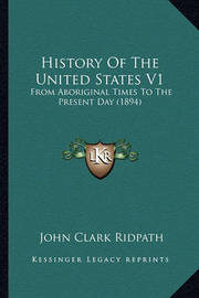 History of the United States V1: From Aboriginal Times to the Present Day (1894) by John Clark Ridpath