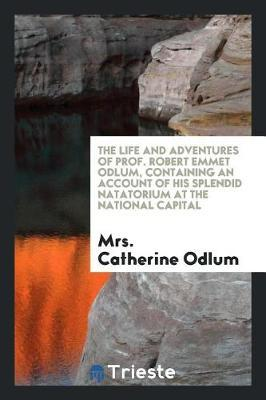 The Life and Adventures of Prof. Robert Emmet Odlum, Containing an Account of His Splendid Natatorium at the National Capital by Mrs Catherine Odlum