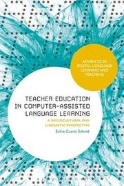 Teacher Education in Computer-Assisted Language Learning by Euline Cutrim Schmid