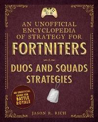An Unofficial Encyclopedia of Strategy for Fortniters: Duos and Squads Strategies by Jason R Rich