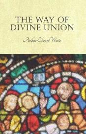 The Way of Divine Union by Arthur Edward Waite