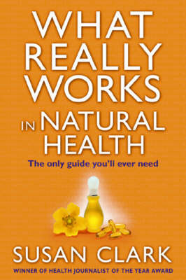 What Really Works in Natural Health: The Only Guide You'll Ever Need by Susan Clark