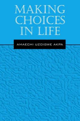Making Choices in Life by AMAECHI, UZOIGWE AKPA
