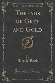 Threads of Grey and Gold (Classic Reprint) by Myrtle Reed