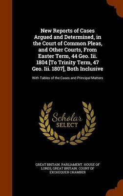 New Reports of Cases Argued and Determined, in the Court of Common Pleas, and Other Courts, from Easter Term, 44 Geo. III. 1804 [To Trinity Term, 47 Geo. III. 1807], Both Inclusive
