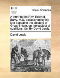 A Letter to the Rev. Edward Barry, M.D. Occasioned by His Late Appeal to the Electors of Great-Britain, on the Subject of Coalitions, &c. by David Lewis by David Lewis