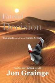 Fateful Decision _________________________________________________ Exposed from within a Buried Secret by Another Short Action Novel by J Grainge