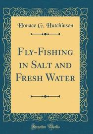 Fly-Fishing in Salt and Fresh Water (Classic Reprint) by Horace G Hutchinson