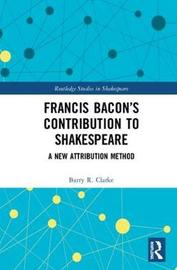 Francis Bacon's Contribution to Shakespeare by Barry R. Clarke