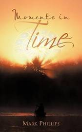 Moments in Time: A Collection of Poems by Mark Phillips