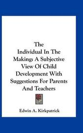 The Individual in the Making: A Subjective View of Child Development with Suggestions for Parents and Teachers by Edwin A. Kirkpatrick