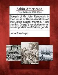 Speech of Mr. John Randolph, in the House of Representatives of the United States, March 5, 1806 by John Randolph