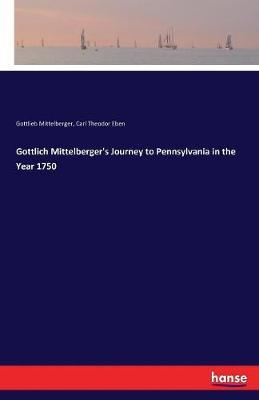 Gottlich Mittelberger's Journey to Pennsylvania in the Year 1750 by Carl Theodor Eben