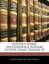 Goethe's Werke: Vollstaendige Ausgabe Letzter Hand, Volume 25 by Johann Wolfgang von Goethe image