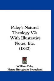 Paley's Natural Theology V2: With Illustrative Notes, Etc. (1842) by William Paley