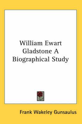William Ewart Gladstone A Biographical Study by Frank Wakeley Gunsaulus