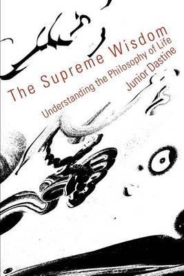 The Supreme Wisdom: Understanding the Philosophy of Life by Junior Dastine
