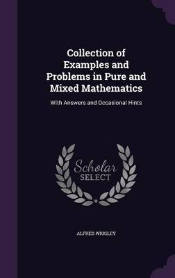 Collection of Examples and Problems in Pure and Mixed Mathematics by Alfred Wrigley