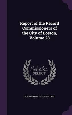 Report of the Record Commissioners of the City of Boston, Volume 28