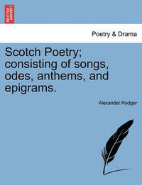 Scotch Poetry; Consisting of Songs, Odes, Anthems, and Epigrams. by Alexander Rodger