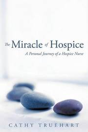The Miracle of Hospice: A Personal Journey of a Hospice Nurse by Cathy Truehart
