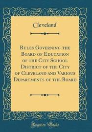 Rules Governing the Board of Education of the City School District of the City of Cleveland and Various Departments of the Board (Classic Reprint) by Cleveland Cleveland image
