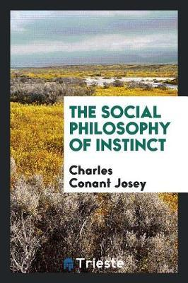 The Social Philosophy of Instinct by Charles Conant Josey