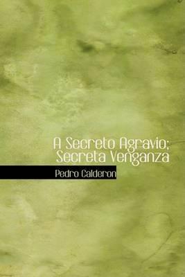 A Secreto Agravio; Secreta Venganza by Pedro Calderon