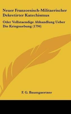 Neuer Franzoesisch-Militaerischer Dekretirter Katechismus: Oder Vollstaendige Abhandlung Ueber Die Kriegsuebung (1794) by F G Baumgaertner