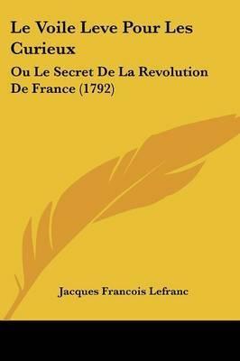 Le Voile Leve Pour Les Curieux: Ou Le Secret De La Revolution De France (1792) by Jacques Francois Lefranc
