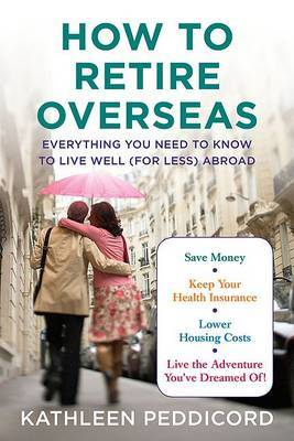 How to Retire Overseas: Everything You Need to Know to Live Well (for Less) Abroad by Kathleen Peddicord