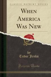 When America Was New (Classic Reprint) by Tudor Jenks