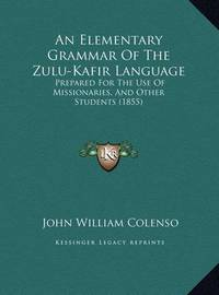 An Elementary Grammar of the Zulu-Kafir Language an Elementary Grammar of the Zulu-Kafir Language: Prepared for the Use of Missionaries, and Other Students (18prepared for the Use of Missionaries, and Other Students (1855) 55) by Bishop John William Colenso