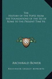 The History of the Popes from the Foundations of the See of Rome to the Present Time V6 by Archibald Bower