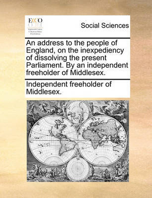 An Address to the People of England, on the Inexpediency of Dissolving the Present Parliament. by an Independent Freeholder of Middlesex. by Independent Freeholder of Middlesex