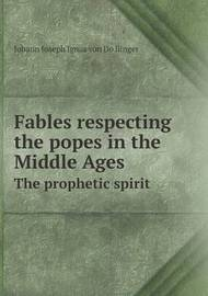 Fables Respecting the Popes in the Middle Ages the Prophetic Spirit by Johann Joseph Ignaz Von Do Llinger