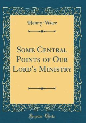 Some Central Points of Our Lord's Ministry (Classic Reprint) by Henry Wace image
