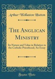 The Anglican Ministry by Arthur Wollaston Hutton