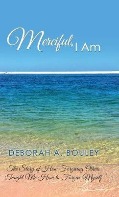 Merciful, I Am by Deborah a Bouley