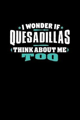 I Wonder If Quesadillas Think About Me Too by Crab Legs