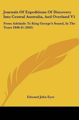 Journals Of Expeditions Of Discovery Into Central Australia, And Overland V1: From Adelaide To King George's Sound, In The Years 1840-41 (1845) by Edward John Eyre