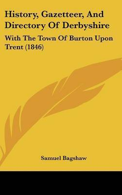 History, Gazetteer, and Directory of Derbyshire: With the Town of Burton Upon Trent (1846) by Samuel Bagshaw