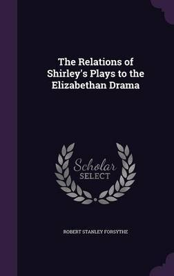 The Relations of Shirley's Plays to the Elizabethan Drama by Robert Stanley Forsythe image