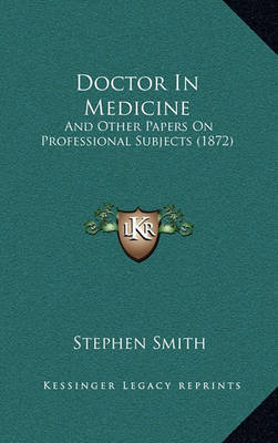 Doctor in Medicine: And Other Papers on Professional Subjects (1872) by Stephen Smith