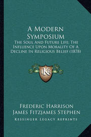 A Modern Symposium: The Soul and Future Life; The Influence Upon Morality of a Decline in Religious Belief (1878) by Frederic Harrison
