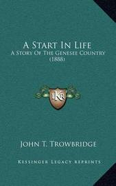 A Start in Life: A Story of the Genesee Country (1888) by John Townsend Trowbridge