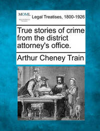 True Stories of Crime from the District Attorney's Office. by Arthur Cheney Train